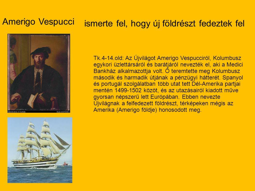 Amerigo Vespucci ismerte fel, hogy új földrészt fedeztek fel Tk.4-14.old: Az Újvilágot Amerigo Vespucciról, Kolumbusz egykori üzlettársáról és barátjáról nevezték el, aki a Medici Bankház alkalmazottja volt.