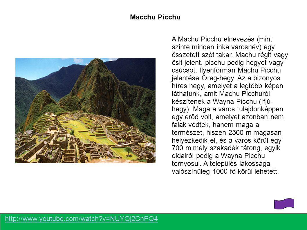 http://www.youtube.com/watch?v=NUYOj2CnPQ4 Macchu Picchu A Machu Picchu elnevezés (mint szinte minden inka városnév) egy összetett szót takar. Machu r