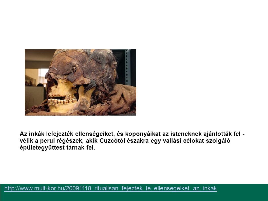 http://www.mult-kor.hu/20091118_ritualisan_fejeztek_le_ellensegeiket_az_inkak Az inkák lefejezték ellenségeiket, és koponyáikat az isteneknek ajánlották fel - vélik a perui régészek, akik Cuzcótól északra egy vallási célokat szolgáló épületegyüttest tárnak fel.