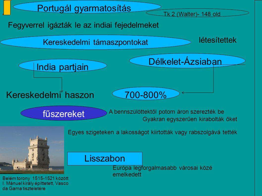 Fegyverrel igázták le az indiai fejedelmeket Portugál gyarmatosítás Kereskedelmi támaszpontokat létesítettek India partjain Délkelet-Ázsiaban 700-800% Kereskedelmi haszon fűszereket A bennszülöttektől potom áron szerezték be Gyakran egyszerűen kirabolták őket Egyes szigeteken a lakosságot kiirtották vagy rabszolgává tették Lisszabon Európa legforgalmasabb városai közé emelkedett Tk 2 (Walter)- 148 old Belém torony 1515-1521 között I.