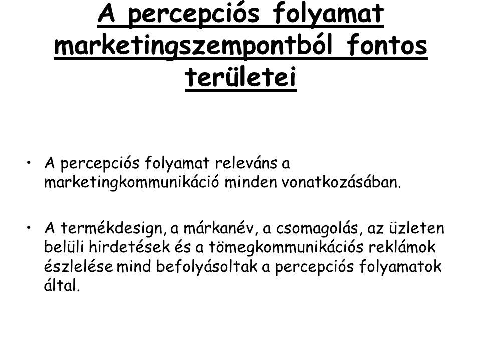A percepciós folyamat marketingszempontból fontos területei •A percepciós folyamat releváns a marketingkommunikáció minden vonatkozásában. •A termékde