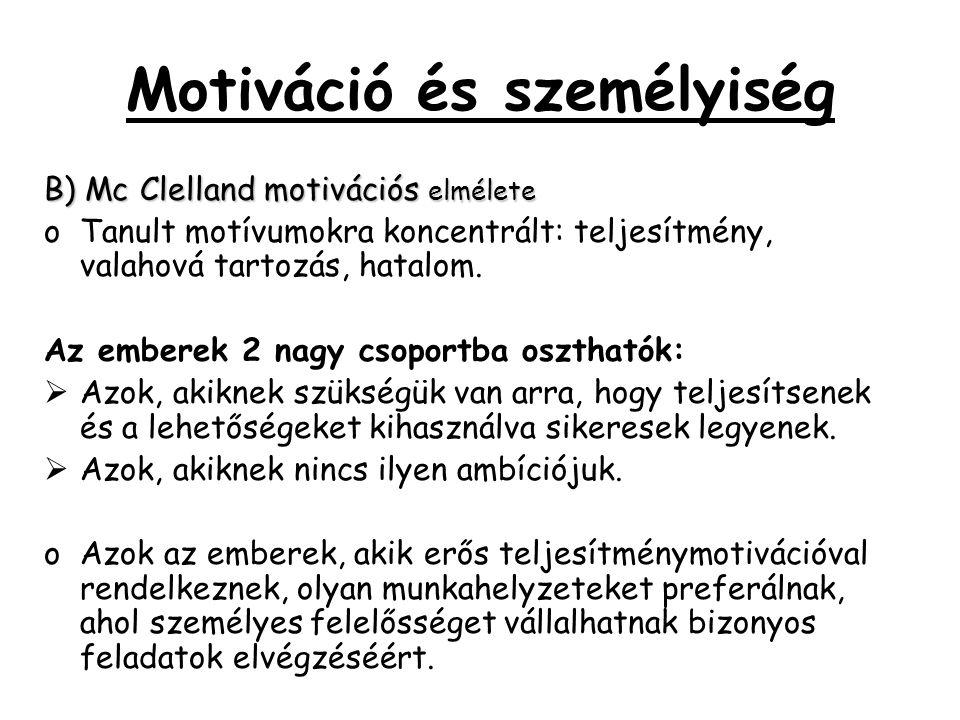Motiváció és személyiség B) Mc Clelland motivációs elmélete oTanult motívumokra koncentrált: teljesítmény, valahová tartozás, hatalom. Az emberek 2 na