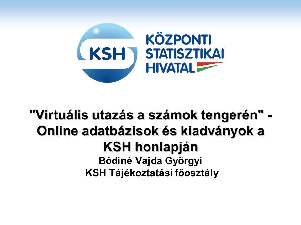 Virtuális utazás a számok tengerén - Online adatbázisok és kiadványok a KSH honlapján Virtuális utazás a számok tengerén - Online adatbázisok és kiadványok a KSH honlapján Bódiné Vajda Györgyi KSH Tájékoztatási főosztály