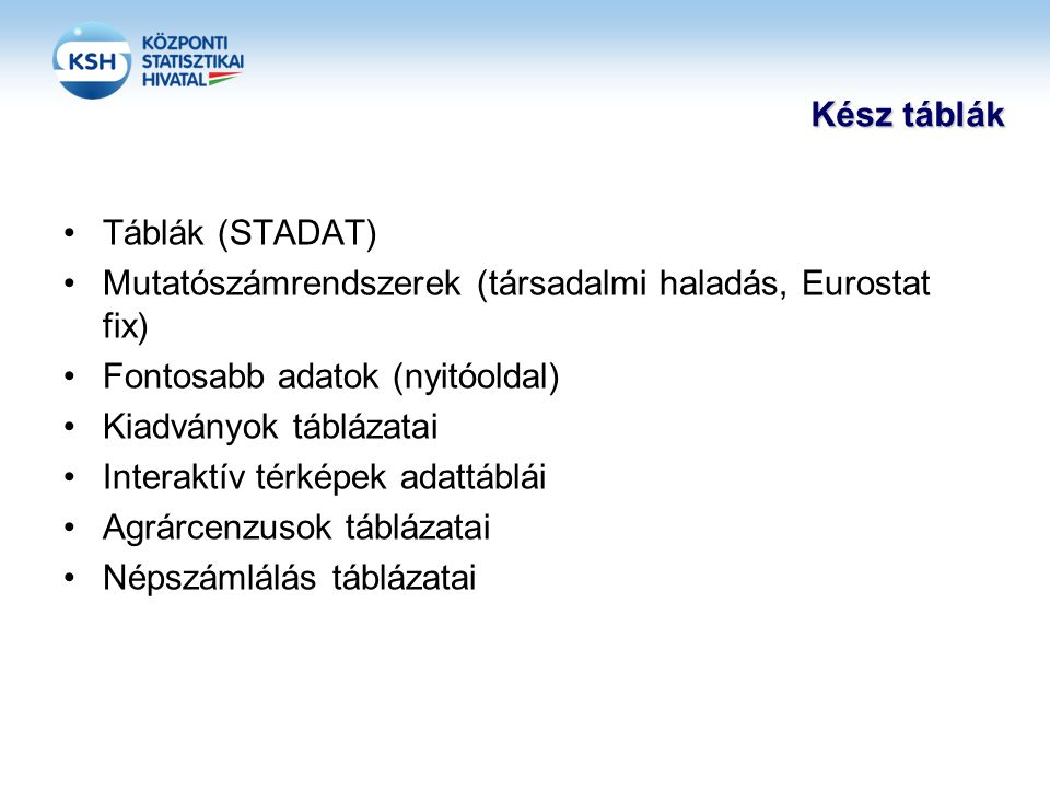 Kész táblák •Táblák (STADAT) •Mutatószámrendszerek (társadalmi haladás, Eurostat fix) •Fontosabb adatok (nyitóoldal) •Kiadványok táblázatai •Interaktív térképek adattáblái •Agrárcenzusok táblázatai •Népszámlálás táblázatai