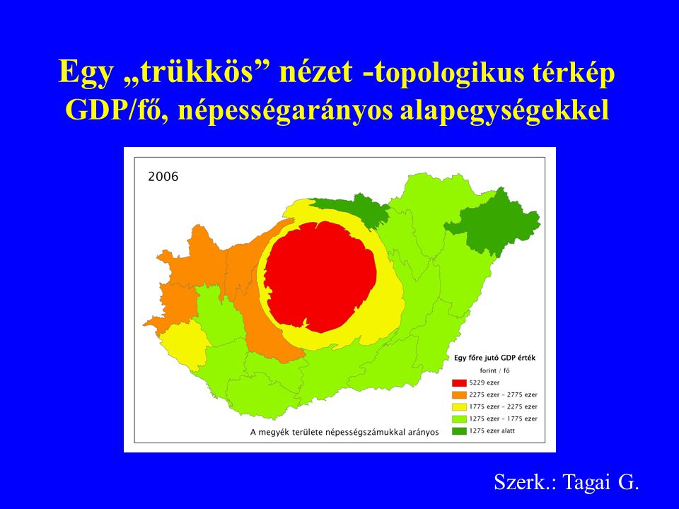 """Egy """"trükkös nézet -t opologikus térkép GDP/fő, népességarányos alapegységekkel Szerk.: Tagai G."""