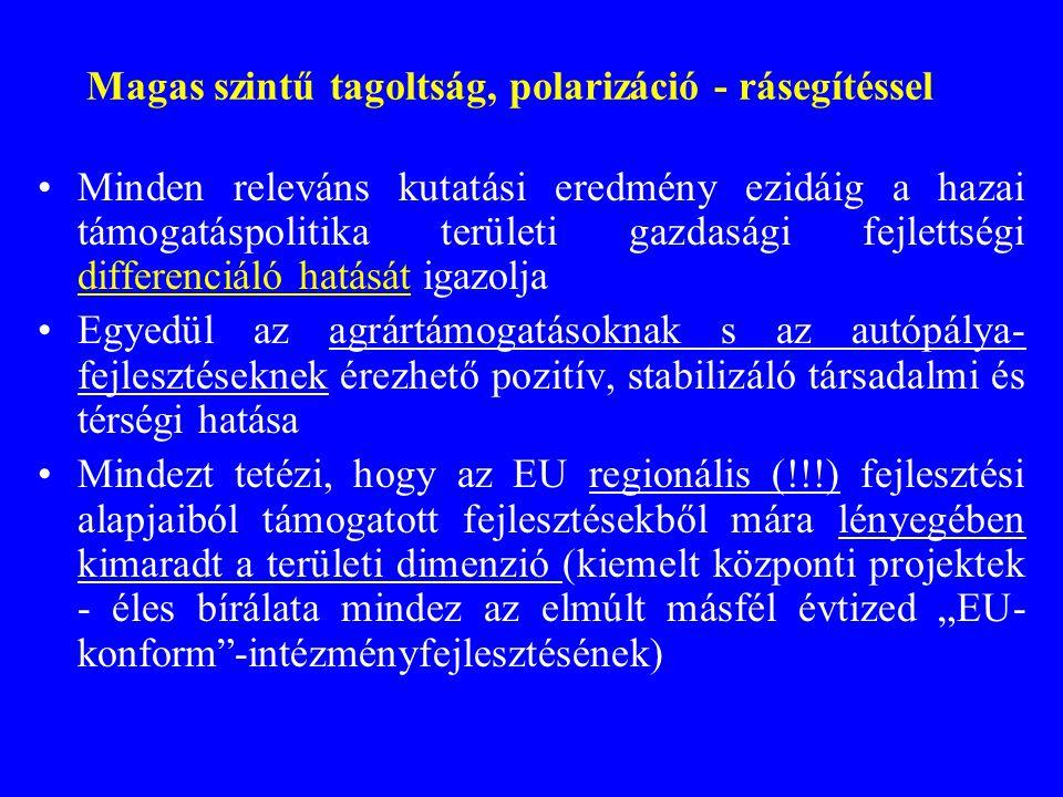 """Magas szintű tagoltság, polarizáció - rásegítéssel •Minden releváns kutatási eredmény ezidáig a hazai támogatáspolitika területi gazdasági fejlettségi differenciáló hatását igazolja •Egyedül az agrártámogatásoknak s az autópálya- fejlesztéseknek érezhető pozitív, stabilizáló társadalmi és térségi hatása •Mindezt tetézi, hogy az EU regionális (!!!) fejlesztési alapjaiból támogatott fejlesztésekből mára lényegében kimaradt a területi dimenzió (kiemelt központi projektek - éles bírálata mindez az elmúlt másfél évtized """"EU- konform -intézményfejlesztésének)"""