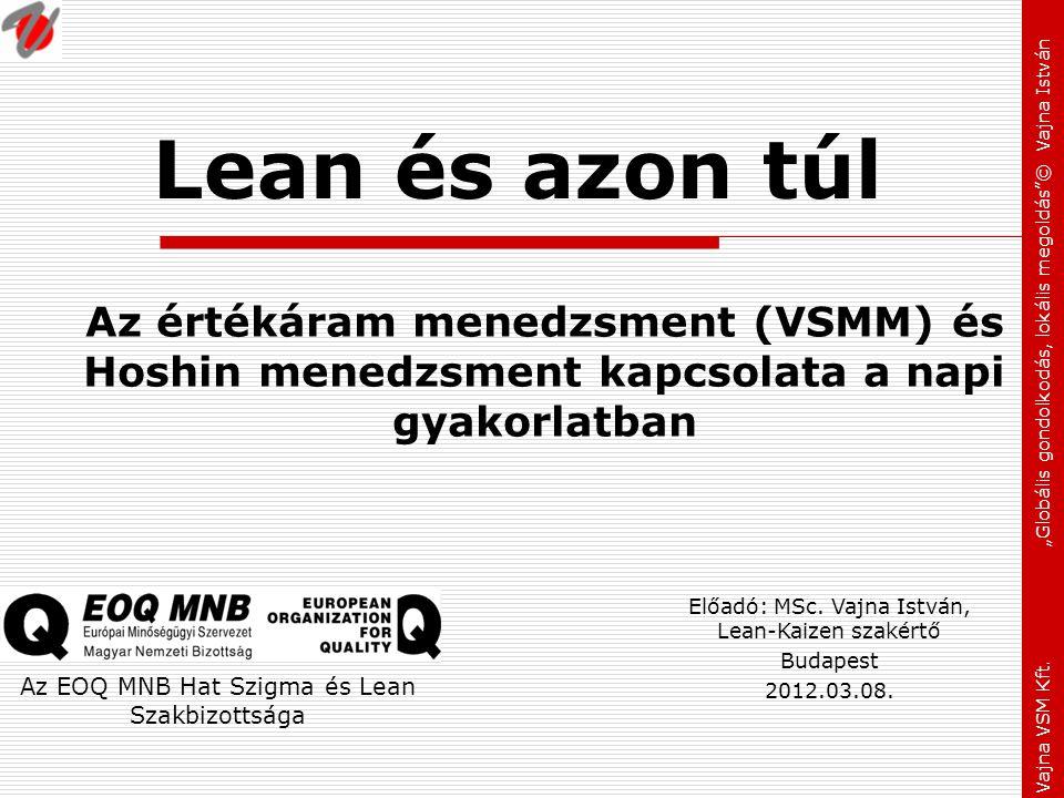 """Vajna VSM Kft. """"Globális gondolkodás, lokális megoldás""""© Vajna István Lean és azon túl Az értékáram menedzsment (VSMM) és Hoshin menedzsment kapcsolat"""