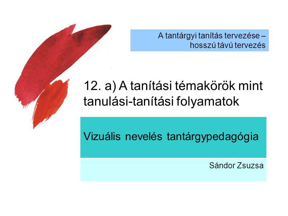 Vizuális nevelés tantárgypedagógia Sándor Zsuzsa A tantárgyi tanítás tervezése – hosszú távú tervezés 12. a) A tanítási témakörök mint tanulási-tanítá