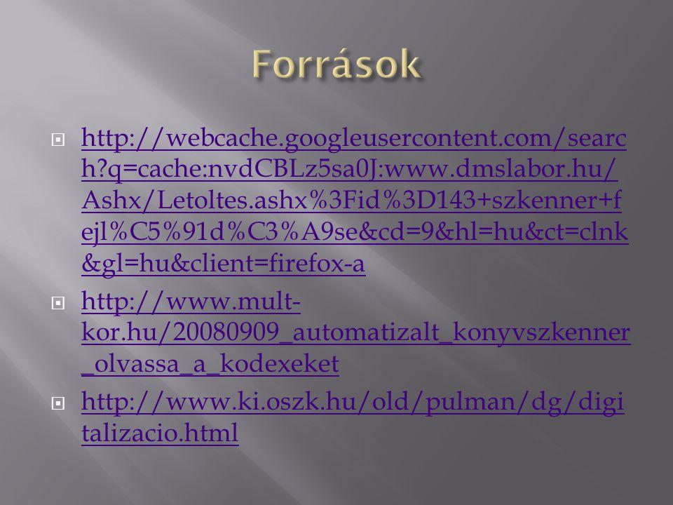  http://webcache.googleusercontent.com/searc h q=cache:nvdCBLz5sa0J:www.dmslabor.hu/ Ashx/Letoltes.ashx%3Fid%3D143+szkenner+f ejl%C5%91d%C3%A9se&cd=9&hl=hu&ct=clnk &gl=hu&client=firefox-a http://webcache.googleusercontent.com/searc h q=cache:nvdCBLz5sa0J:www.dmslabor.hu/ Ashx/Letoltes.ashx%3Fid%3D143+szkenner+f ejl%C5%91d%C3%A9se&cd=9&hl=hu&ct=clnk &gl=hu&client=firefox-a  http://www.mult- kor.hu/20080909_automatizalt_konyvszkenner _olvassa_a_kodexeket http://www.mult- kor.hu/20080909_automatizalt_konyvszkenner _olvassa_a_kodexeket  http://www.ki.oszk.hu/old/pulman/dg/digi talizacio.html http://www.ki.oszk.hu/old/pulman/dg/digi talizacio.html