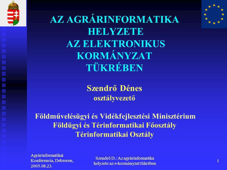 Agrárinformatikai Konferencia, Debrecen, 2005.08.23. Szendrő D.: Az agrárinformatika helyzete az e-kormányzat tükrében 1 AZ AGRÁRINFORMATIKA HELYZETE