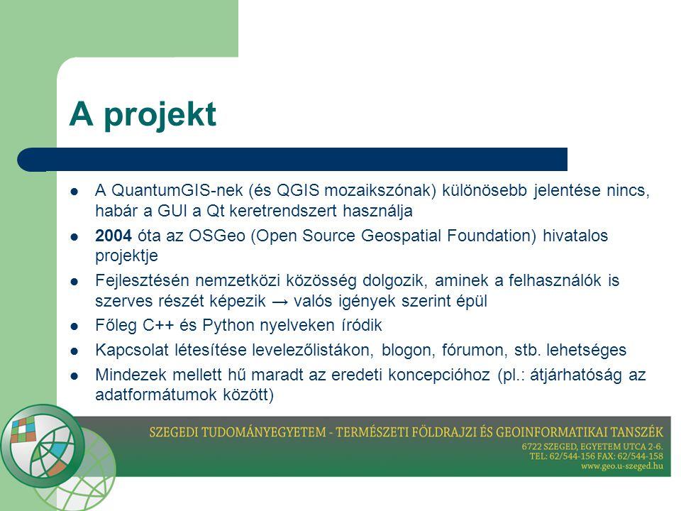A projekt  A QuantumGIS-nek (és QGIS mozaikszónak) különösebb jelentése nincs, habár a GUI a Qt keretrendszert használja  2004 óta az OSGeo (Open Source Geospatial Foundation) hivatalos projektje  Fejlesztésén nemzetközi közösség dolgozik, aminek a felhasználók is szerves részét képezik → valós igények szerint épül  Főleg C++ és Python nyelveken íródik  Kapcsolat létesítése levelezőlistákon, blogon, fórumon, stb.