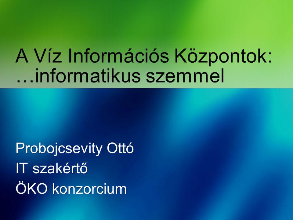 A Víz Információs Központok: …informatikus szemmel Probojcsevity Ottó IT szakértő ÖKO konzorcium Probojcsevity Ottó IT szakértő ÖKO konzorcium