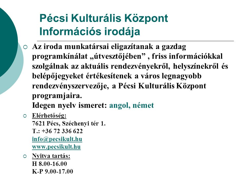"""Pécsi Kulturális Központ Információs irodája  Az iroda munkatársai eligazítanak a gazdag programkínálat """"útvesztőjében , friss információkkal szolgálnak az aktuális rendezvényekről, helyszínekről és belépőjegyeket értékesítenek a város legnagyobb rendezvényszervezője, a Pécsi Kulturális Központ programjaira."""