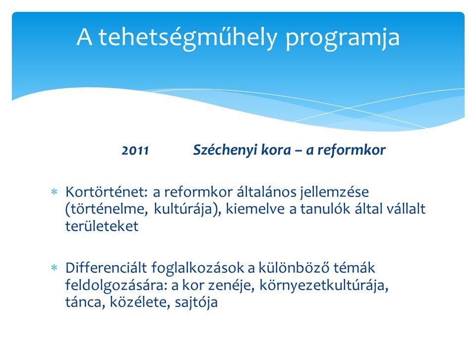 2011Széchenyi kora – a reformkor  Kortörténet: a reformkor általános jellemzése (történelme, kultúrája), kiemelve a tanulók által vállalt területeket