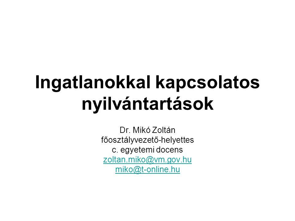 Ingatlanokkal kapcsolatos nyilvántartások Dr. Mikó Zoltán főosztályvezető-helyettes c. egyetemi docens zoltan.miko@vm.gov.hu miko@t-online.hu