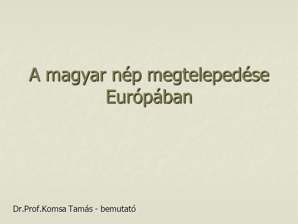A magyar nép megtelepedése Európában Dr.Prof.Komsa Tamás - bemutató