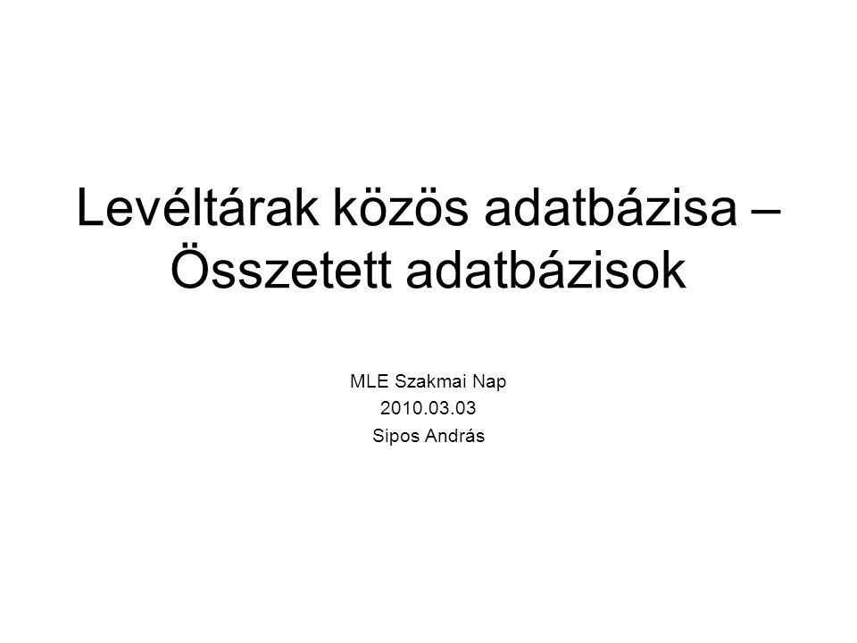 Levéltárak közös adatbázisa – Összetett adatbázisok MLE Szakmai Nap 2010.03.03 Sipos András
