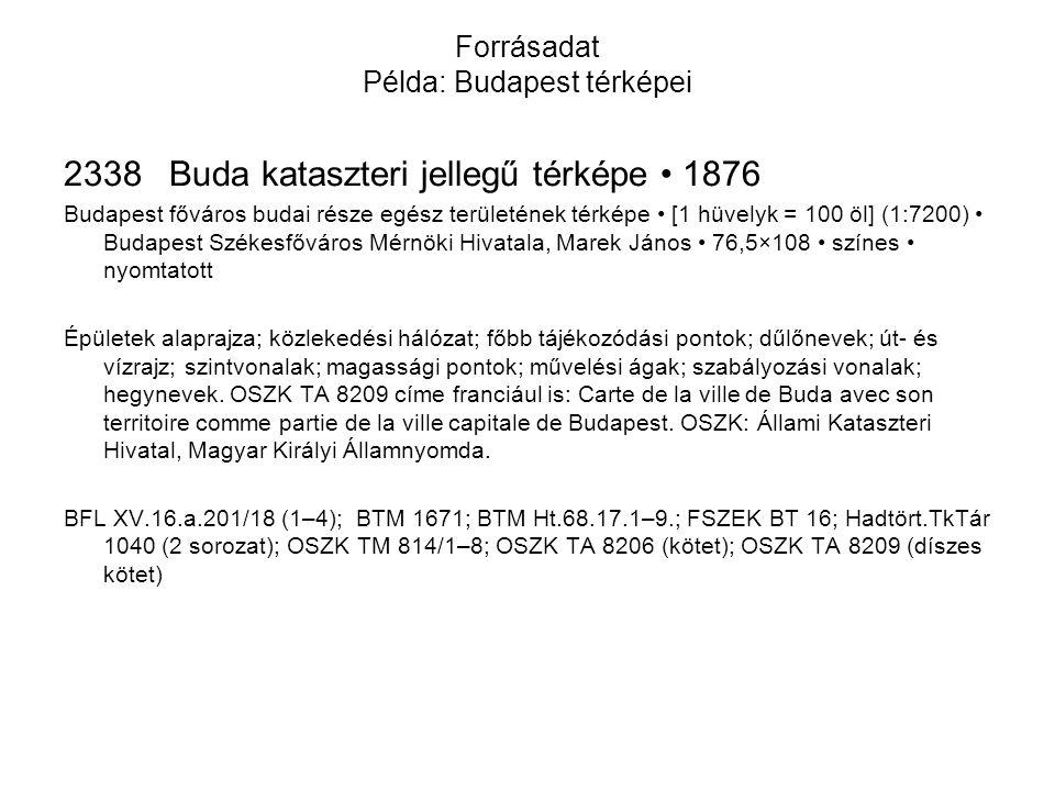 Forrásadat Példa: Budapest térképei 2338Buda kataszteri jellegű térképe • 1876 Budapest főváros budai része egész területének térképe • [1 hüvelyk = 100 öl] (1:7200) • Budapest Székesfőváros Mérnöki Hivatala, Marek János • 76,5×108 • színes • nyomtatott Épületek alaprajza; közlekedési hálózat; főbb tájékozódási pontok; dűlőnevek; út- és vízrajz; szintvonalak; magassági pontok; művelési ágak; szabályozási vonalak; hegynevek.