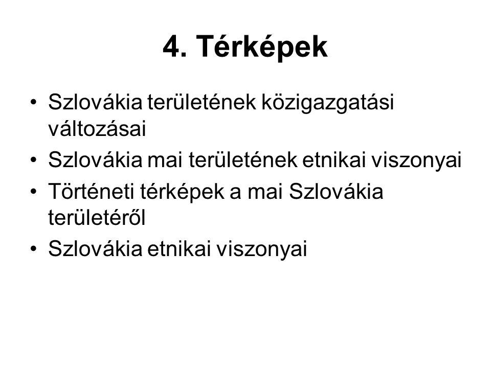 4. Térképek •Szlovákia területének közigazgatási változásai •Szlovákia mai területének etnikai viszonyai •Történeti térképek a mai Szlovákia területér