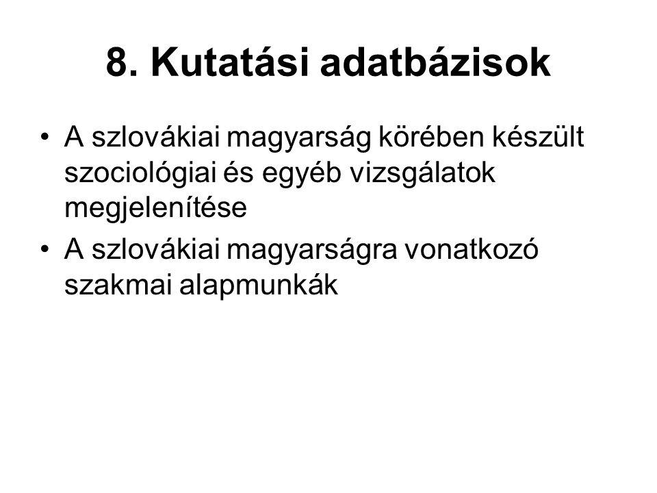 8. Kutatási adatbázisok •A szlovákiai magyarság körében készült szociológiai és egyéb vizsgálatok megjelenítése •A szlovákiai magyarságra vonatkozó sz