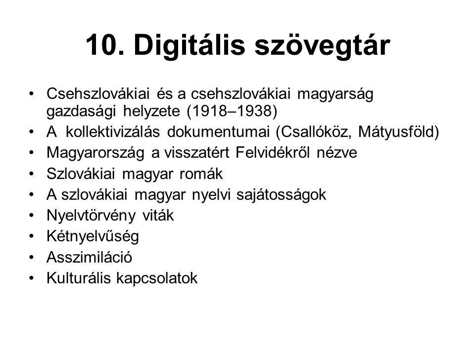 10. Digitális szövegtár •Csehszlovákiai és a csehszlovákiai magyarság gazdasági helyzete (1918–1938) •A kollektivizálás dokumentumai (Csallóköz, Mátyu