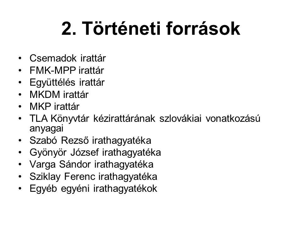 2. Történeti források •Csemadok irattár •FMK-MPP irattár •Együttélés irattár •MKDM irattár •MKP irattár •TLA Könyvtár kézirattárának szlovákiai vonatk