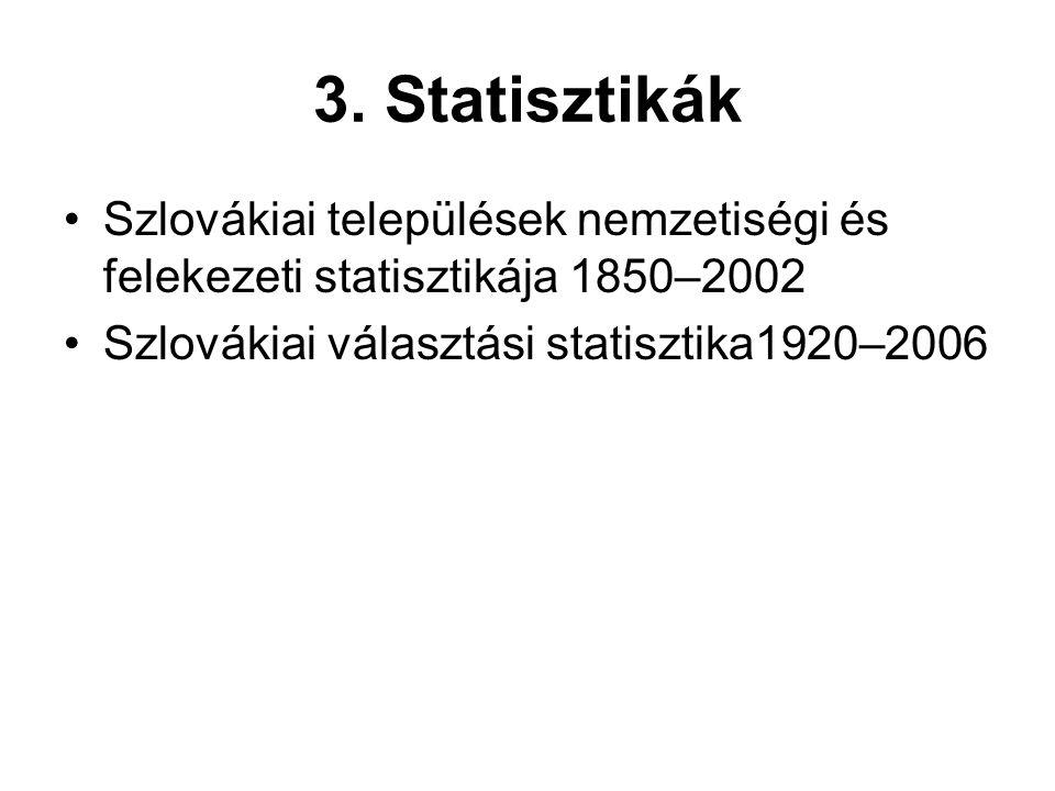3. Statisztikák •Szlovákiai települések nemzetiségi és felekezeti statisztikája 1850–2002 •Szlovákiai választási statisztika1920–2006