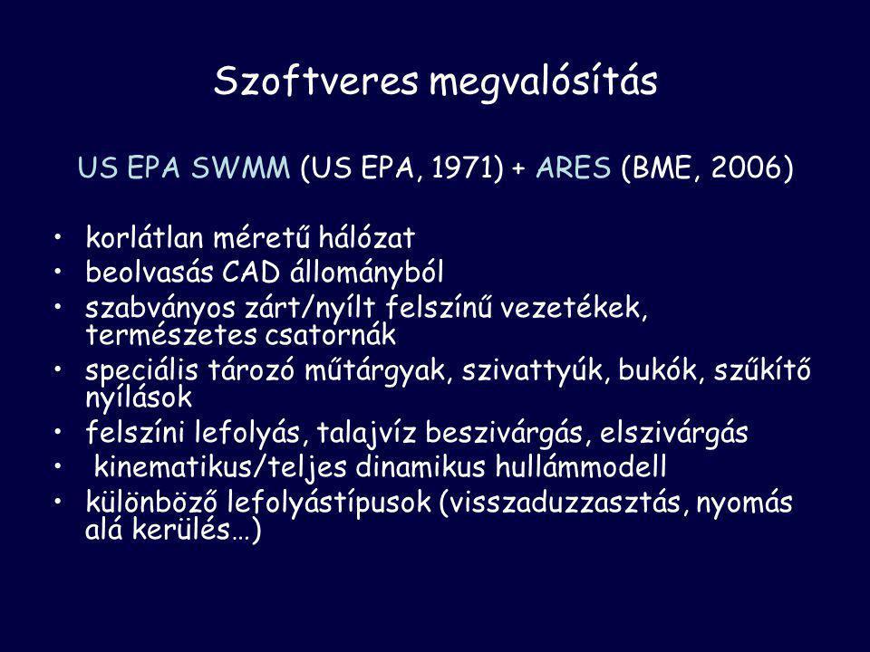 Szoftveres megvalósítás US EPA SWMM (US EPA, 1971) + ARES (BME, 2006) •korlátlan méretű hálózat •beolvasás CAD állományból •szabványos zárt/nyílt felszínű vezetékek, természetes csatornák •speciális tározó műtárgyak, szivattyúk, bukók, szűkítő nyílások •felszíni lefolyás, talajvíz beszivárgás, elszivárgás • kinematikus/teljes dinamikus hullámmodell •különböző lefolyástípusok (visszaduzzasztás, nyomás alá kerülés…)