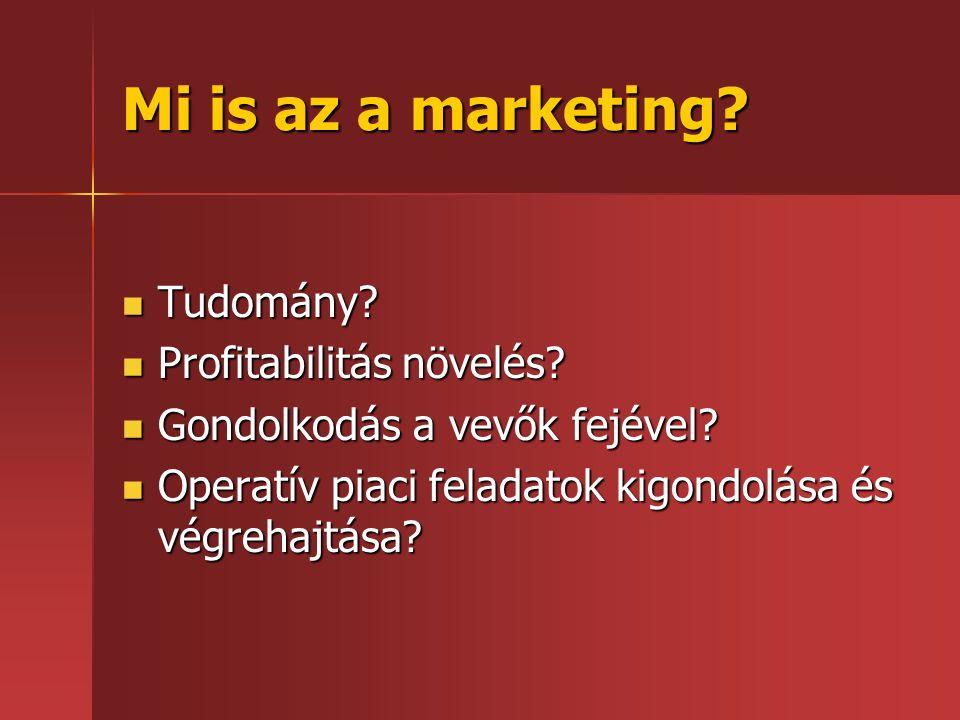 Mi is az a marketing?  Tudomány?  Profitabilitás növelés?  Gondolkodás a vevők fejével?  Operatív piaci feladatok kigondolása és végrehajtása?
