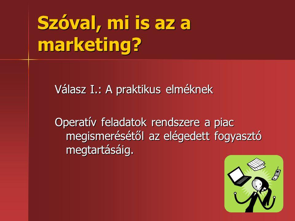 Szóval, mi is az a marketing? Válasz I.: A praktikus elméknek Operatív feladatok rendszere a piac megismerésétől az elégedett fogyasztó megtartásáig.