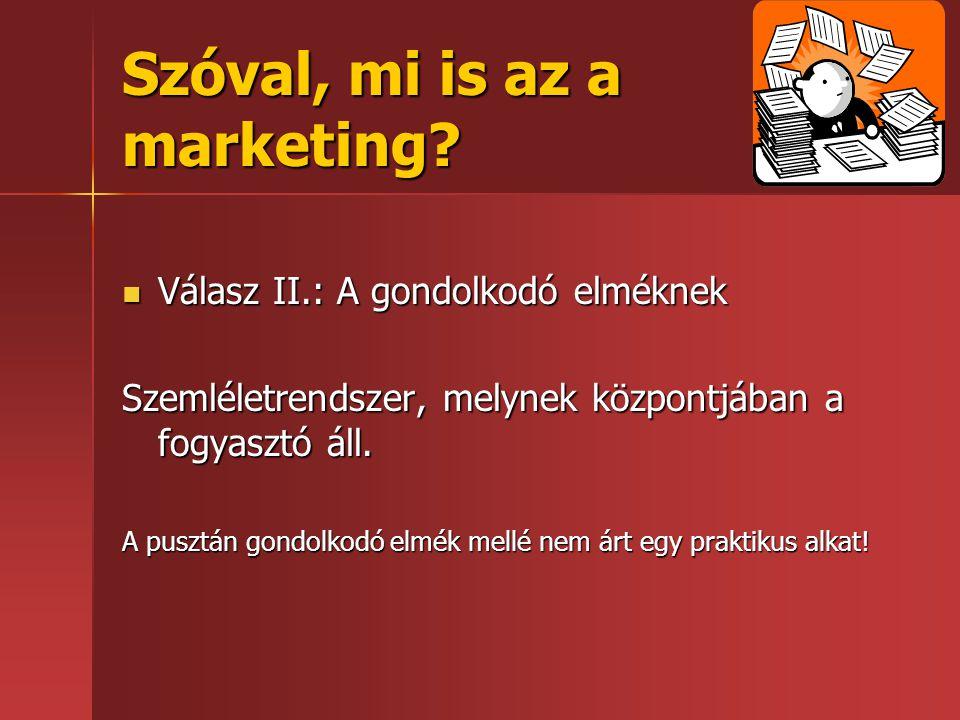 Szóval, mi is az a marketing?  Válasz II.: A gondolkodó elméknek Szemléletrendszer, melynek központjában a fogyasztó áll. A pusztán gondolkodó elmék
