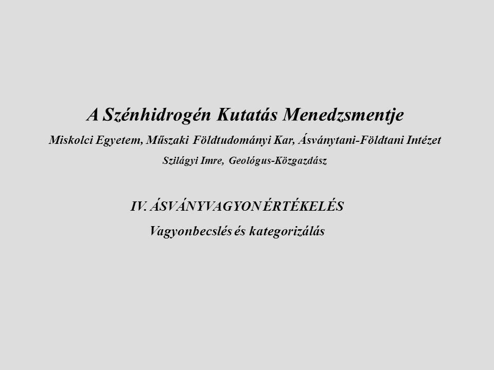 IV. ÁSVÁNYVAGYON ÉRTÉKELÉS Vagyonbecslés és kategorizálás A Szénhidrogén Kutatás Menedzsmentje Miskolci Egyetem, Műszaki Földtudományi Kar, Ásványtani