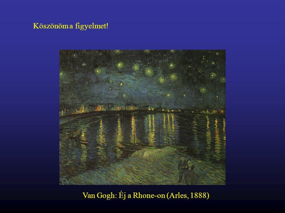 Van Gogh: Éj a Rhone-on (Arles, 1888) Köszönöm a figyelmet!