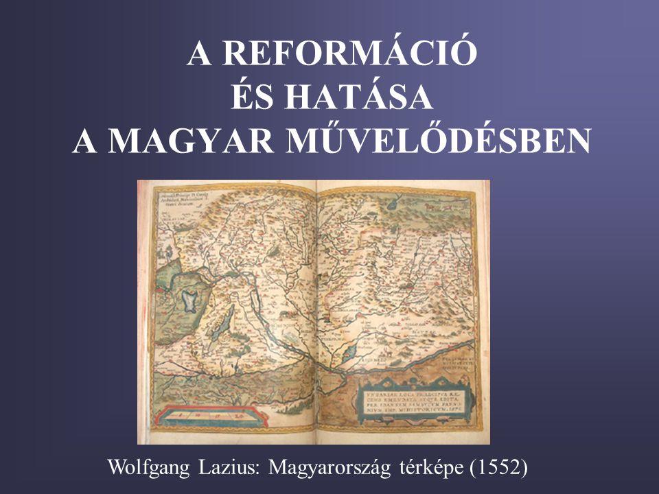 A REFORMÁCIÓ ÉS HATÁSA A MAGYAR MŰVELŐDÉSBEN Wolfgang Lazius: Magyarország térképe (1552)