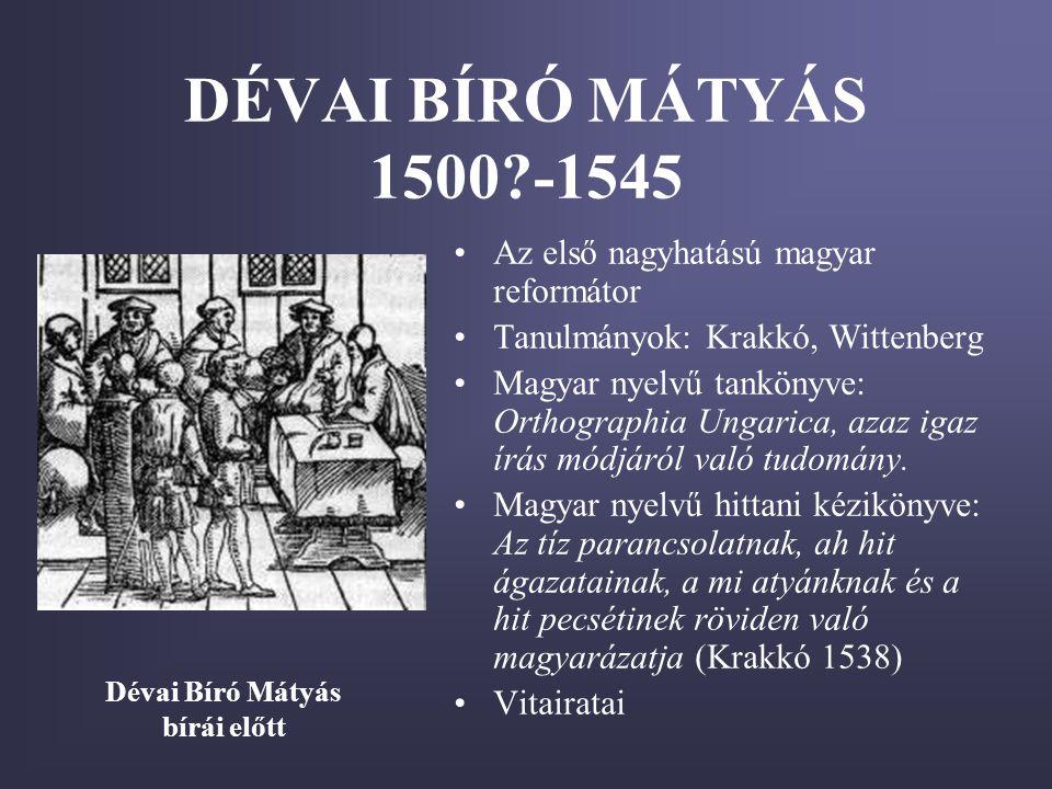 DÉVAI BÍRÓ MÁTYÁS 1500?-1545 •Az első nagyhatású magyar reformátor •Tanulmányok: Krakkó, Wittenberg •Magyar nyelvű tankönyve: Orthographia Ungarica, a