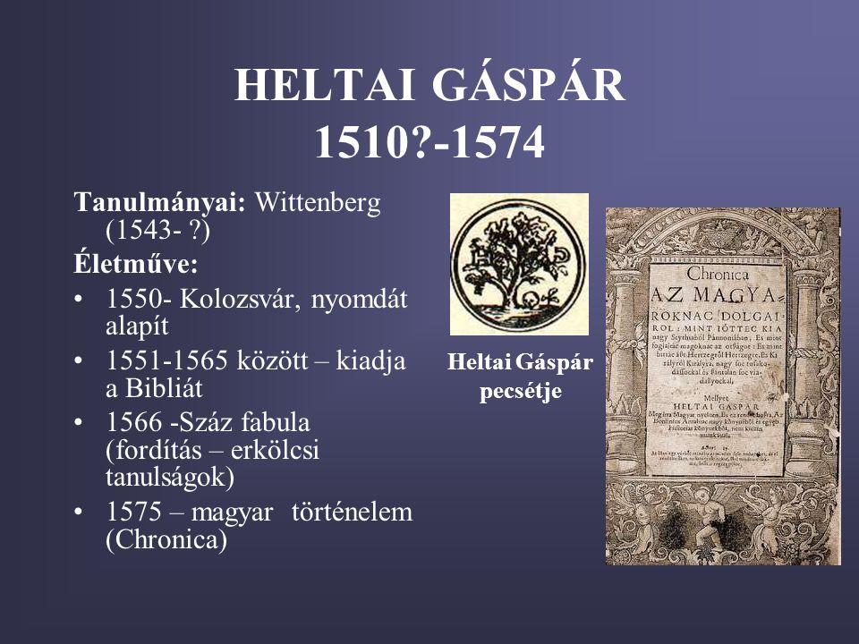HELTAI GÁSPÁR 1510?-1574 Tanulmányai: Wittenberg (1543- ?) Életműve: •1550- Kolozsvár, nyomdát alapít •1551-1565 között – kiadja a Bibliát •1566 -Száz fabula (fordítás – erkölcsi tanulságok) •1575 – magyar történelem (Chronica) Heltai Gáspár pecsétje