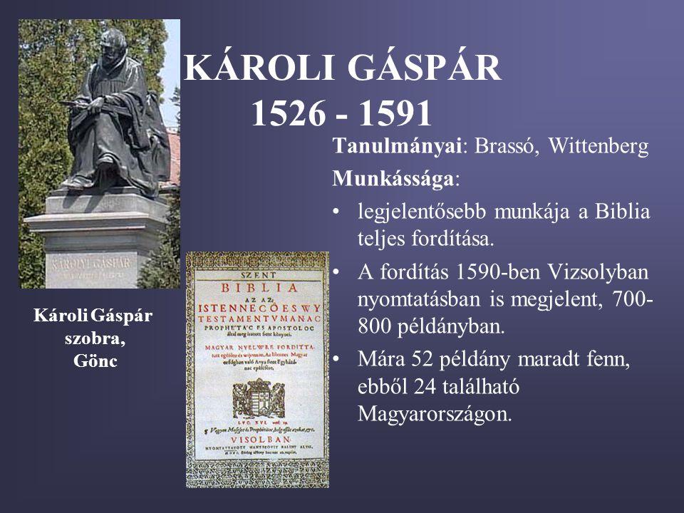 KÁROLI GÁSPÁR 1526 - 1591 Tanulmányai: Brassó, Wittenberg Munkássága: •legjelentősebb munkája a Biblia teljes fordítása. •A fordítás 1590-ben Vizsolyb