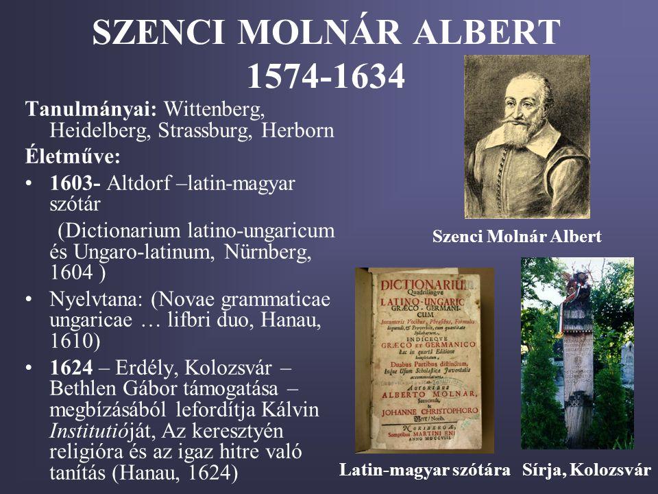 SZENCI MOLNÁR ALBERT 1574-1634 Tanulmányai: Wittenberg, Heidelberg, Strassburg, Herborn Életműve: •1603- Altdorf –latin-magyar szótár (Dictionarium la