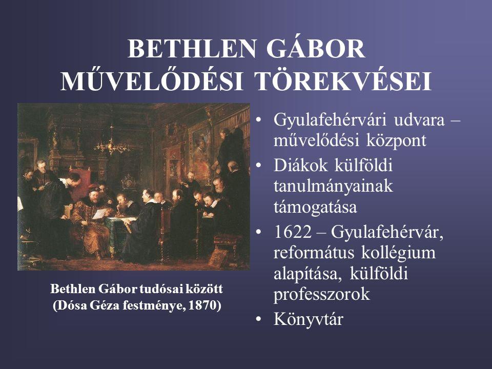 BETHLEN GÁBOR MŰVELŐDÉSI TÖREKVÉSEI •Gyulafehérvári udvara – művelődési központ •Diákok külföldi tanulmányainak támogatása •1622 – Gyulafehérvár, refo