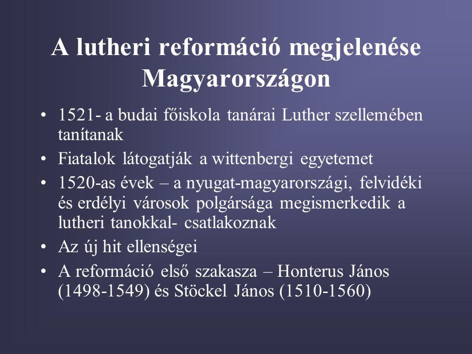 A lutheri reformáció megjelenése Magyarországon •1521- a budai főiskola tanárai Luther szellemében tanítanak •Fiatalok látogatják a wittenbergi egyetemet •1520-as évek – a nyugat-magyarországi, felvidéki és erdélyi városok polgársága megismerkedik a lutheri tanokkal- csatlakoznak •Az új hit ellenségei •A reformáció első szakasza – Honterus János (1498-1549) és Stöckel János (1510-1560)