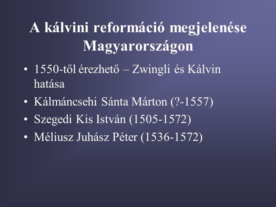 A kálvini reformáció megjelenése Magyarországon •1550-től érezhető – Zwingli és Kálvin hatása •Kálmáncsehi Sánta Márton (?-1557) •Szegedi Kis István (1505-1572) •Méliusz Juhász Péter (1536-1572)