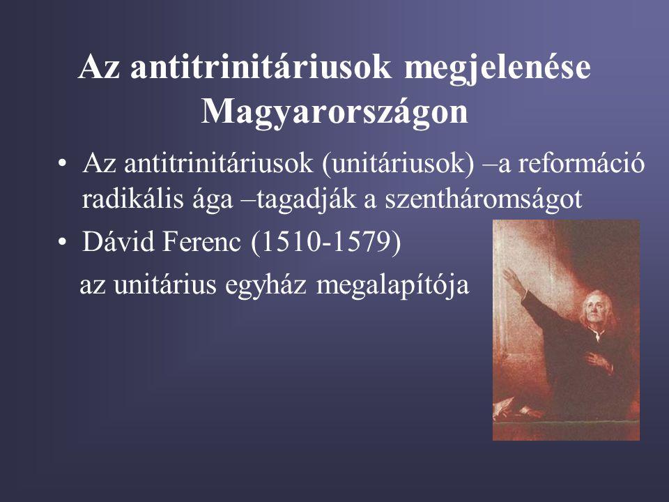 Az antitrinitáriusok megjelenése Magyarországon •Az antitrinitáriusok (unitáriusok) –a reformáció radikális ága –tagadják a szentháromságot •Dávid Ferenc (1510-1579) az unitárius egyház megalapítója