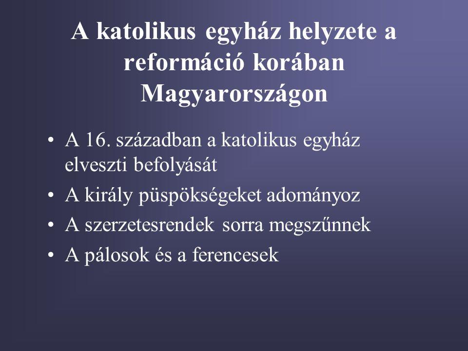 A katolikus egyház helyzete a reformáció korában Magyarországon •A 16. században a katolikus egyház elveszti befolyását •A király püspökségeket adomán