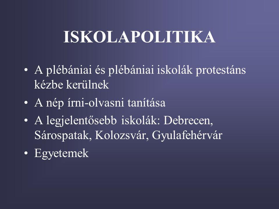 ISKOLAPOLITIKA •A plébániai és plébániai iskolák protestáns kézbe kerülnek •A nép írni-olvasni tanítása •A legjelentősebb iskolák: Debrecen, Sárospata