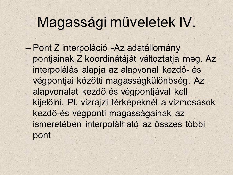 Magassági műveletek IV. –Pont Z interpoláció -Az adatállomány pontjainak Z koordinátáját változtatja meg. Az interpolálás alapja az alapvonal kezdő- é