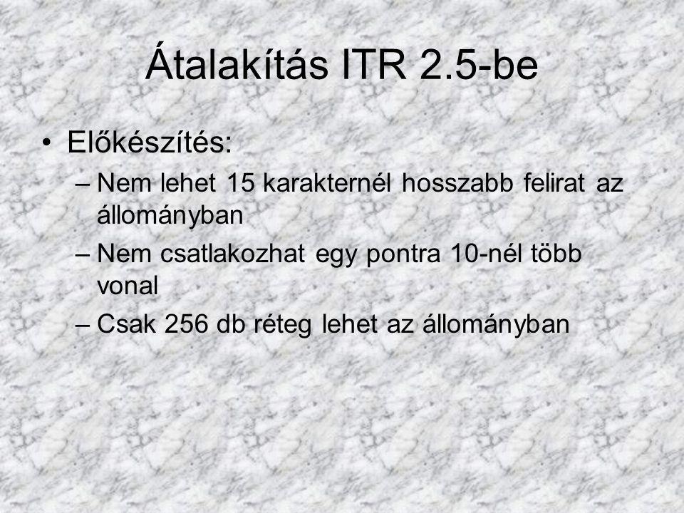Átalakítás ITR 2.5-be •Előkészítés: –Nem lehet 15 karakternél hosszabb felirat az állományban –Nem csatlakozhat egy pontra 10-nél több vonal –Csak 256