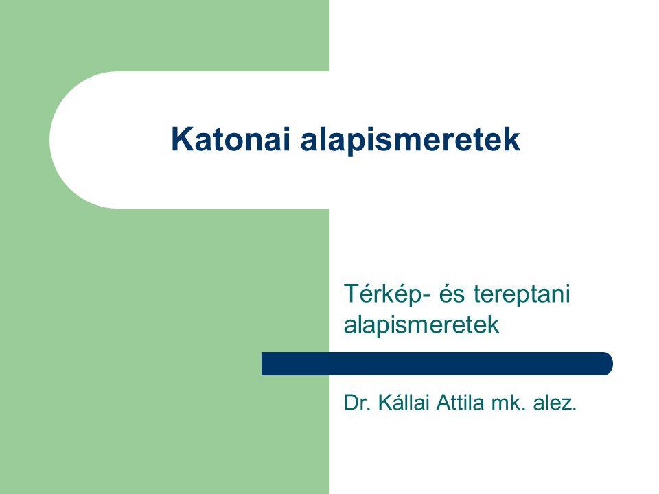 Katonai alapismeretek Térkép- és tereptani alapismeretek Dr. Kállai Attila mk. alez.