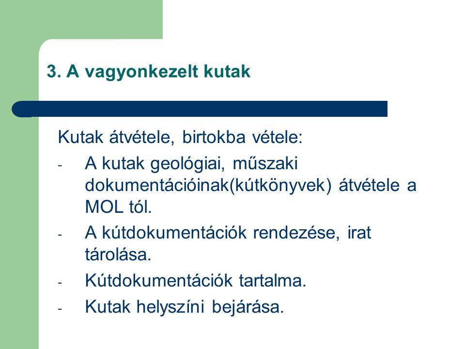 3. A vagyonkezelt kutak Kutak átvétele, birtokba vétele: - A kutak geológiai, műszaki dokumentációinak(kútkönyvek) átvétele a MOL tól. - A kútdokument