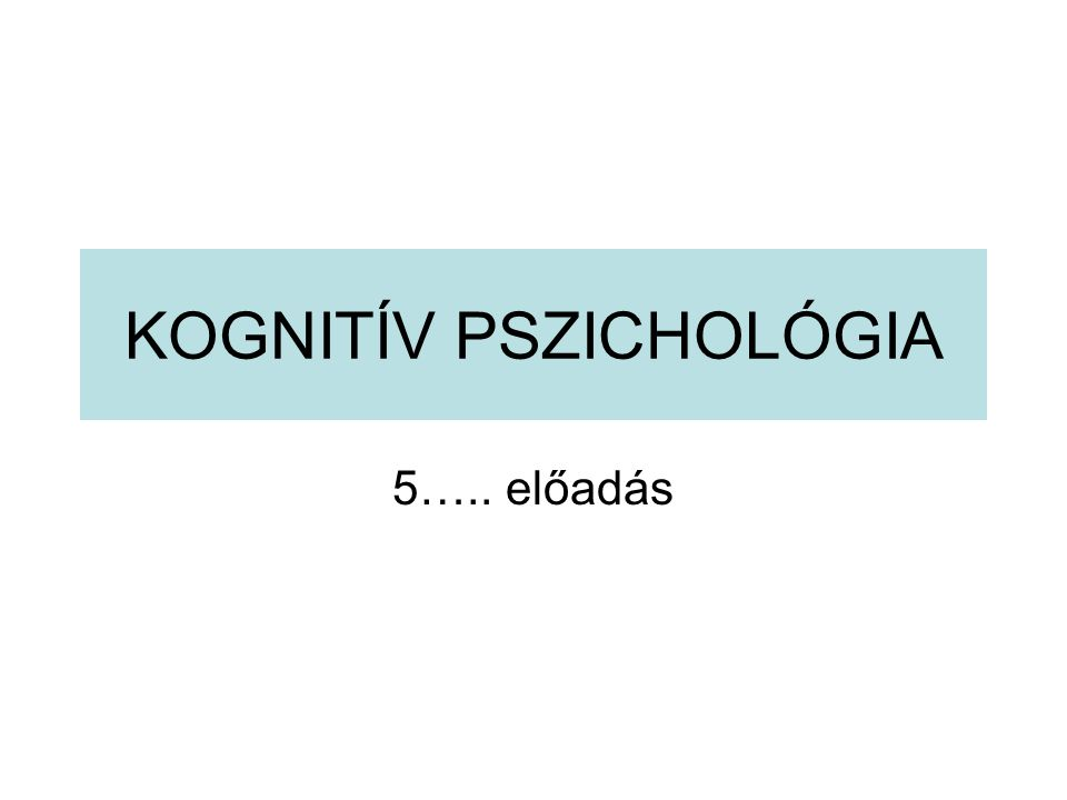 KOGNITÍV PSZICHOLÓGIA 5….. előadás