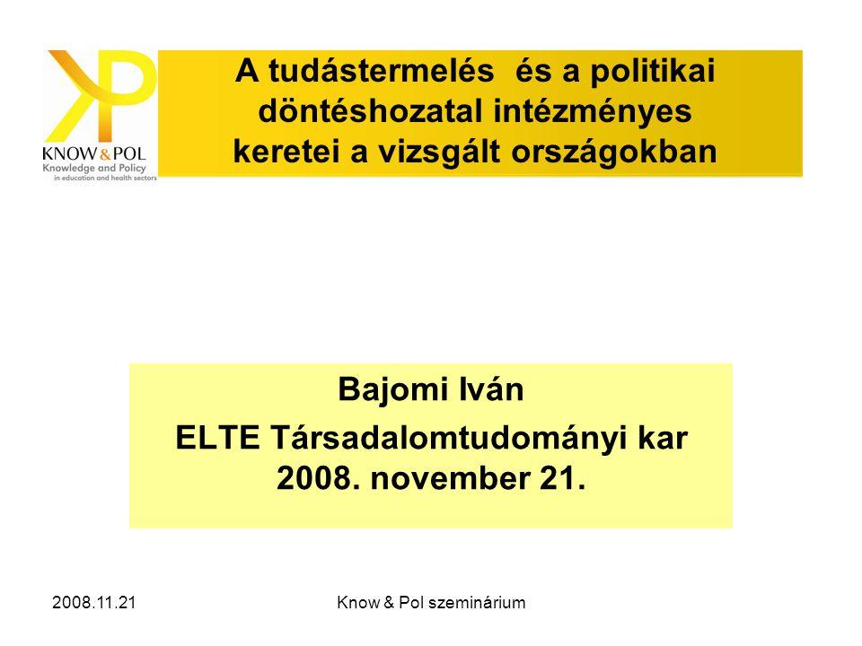 2008.11.21Know & Pol szeminárium A tudástermelés és a politikai döntéshozatal intézményes keretei a vizsgált országokban Bajomi Iván ELTE Társadalomtudományi kar 2008.